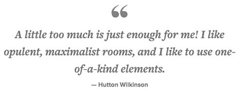 Hutton Wilkinson quote about maximalism styling in interior design